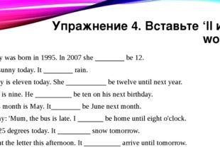 Упражнение 4. Вставьте 'll или won't. Lucy was born in 1995. In 2007 she ____