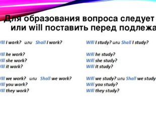 Для образования вопроса следует shall или will поставить перед подлежащим