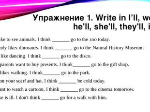 Упражнение 1. Write in l'll, we'll, he'll, she'll, they'll, it'll. I'd like t