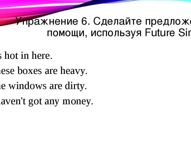 Упражнение 6. Сделайте предложения помощи, используя Future Simple. It's hot...