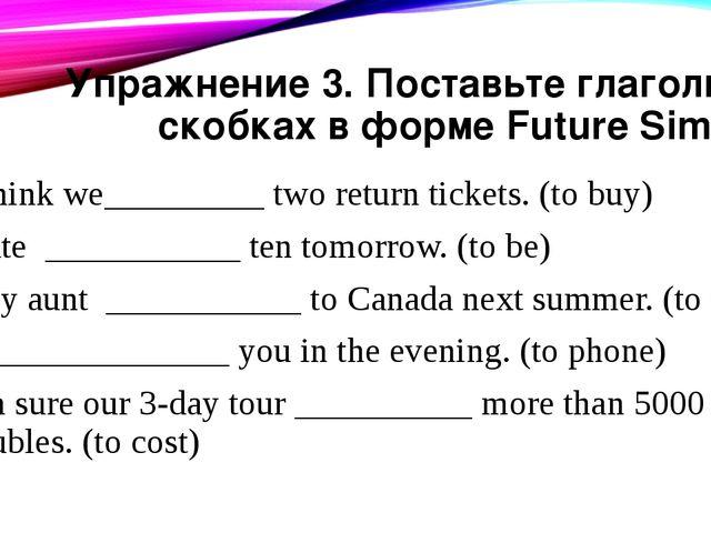 Упражнение 3. Поставьте глаголы в скобках в форме Future Simple I think we___...