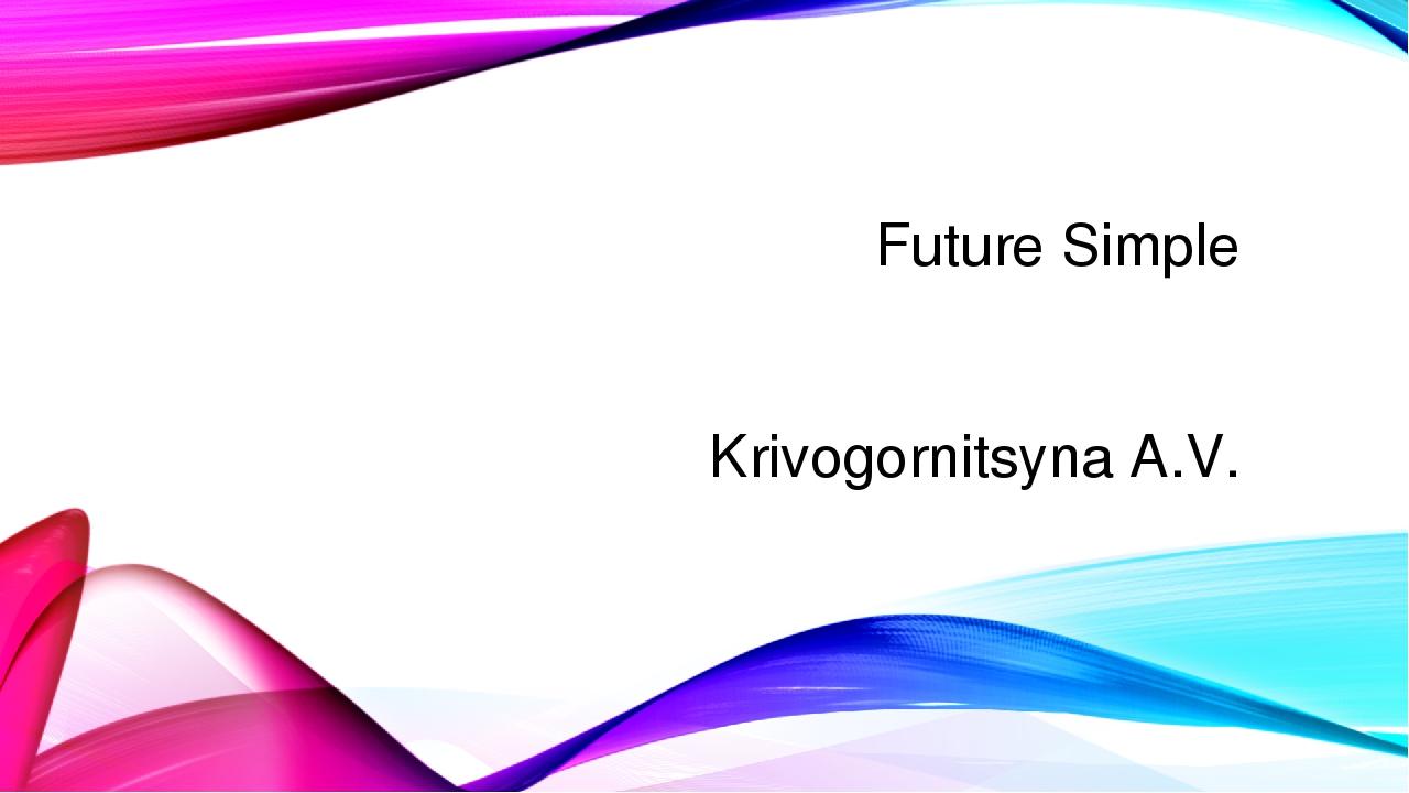 Future Simple Krivogornitsyna A.V.