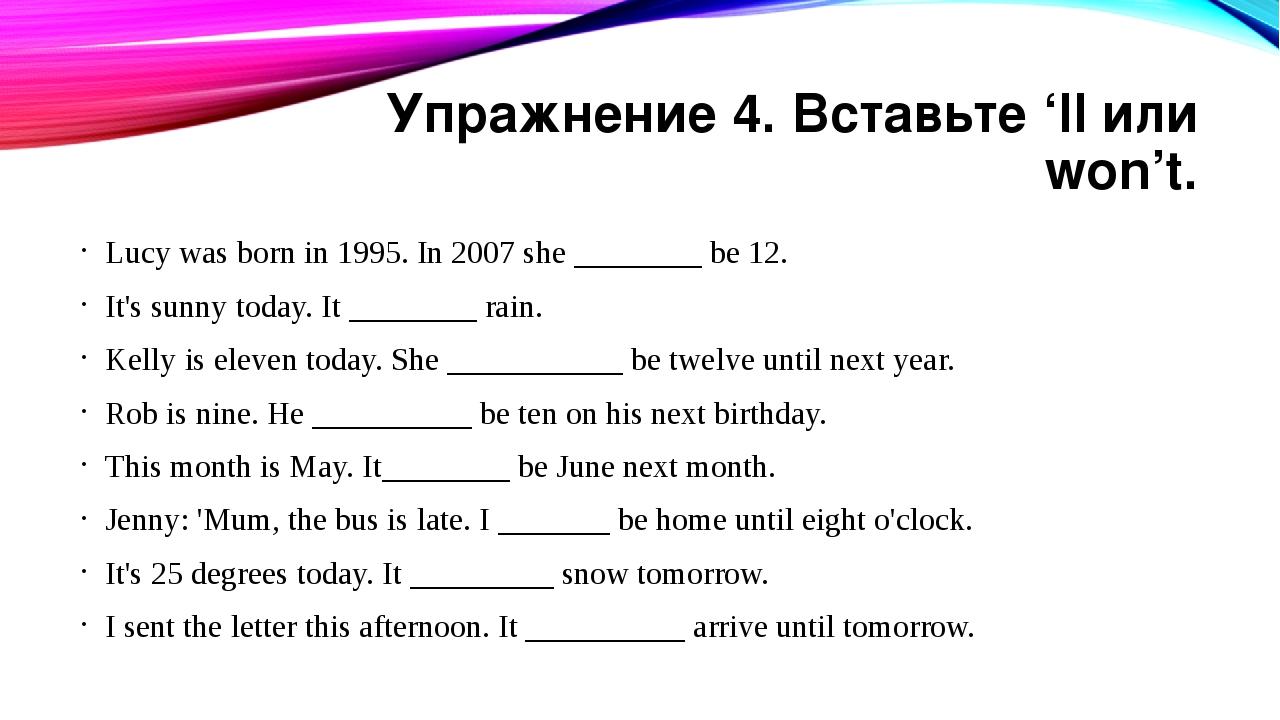 Упражнение 4. Вставьте 'll или won't. Lucy was born in 1995. In 2007 she ____...