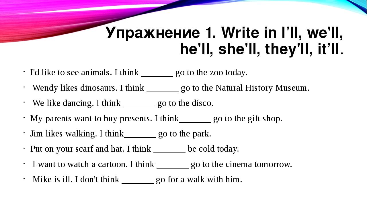 Упражнение 1. Write in l'll, we'll, he'll, she'll, they'll, it'll. I'd like t...