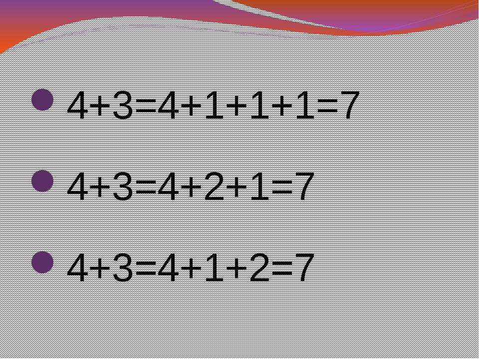 4+3=4+1+1+1=7 4+3=4+2+1=7 4+3=4+1+2=7