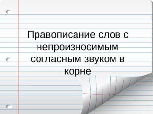 Правописание слов с непроизносимым согласным звуком в корне