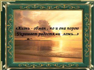 «Жизнь - обман , но и она порою Украшает радостями ложь...»