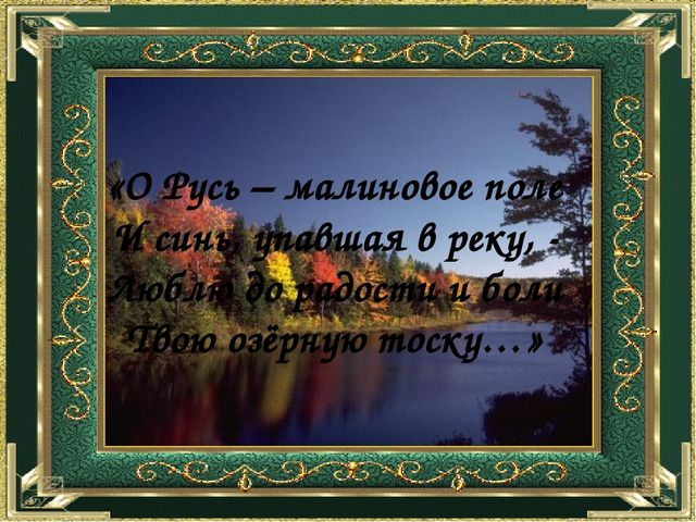 «О Русь – малиновое поле И синь, упавшая в реку, - Люблю до радости и боли Т...