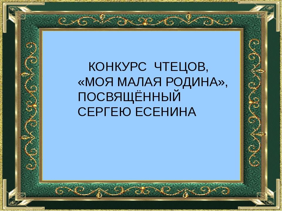 КОНКУРС ЧТЕЦОВ, «МОЯ МАЛАЯ РОДИНА», ПОСВЯЩЁННЫЙ СЕРГЕЮ ЕСЕНИНА