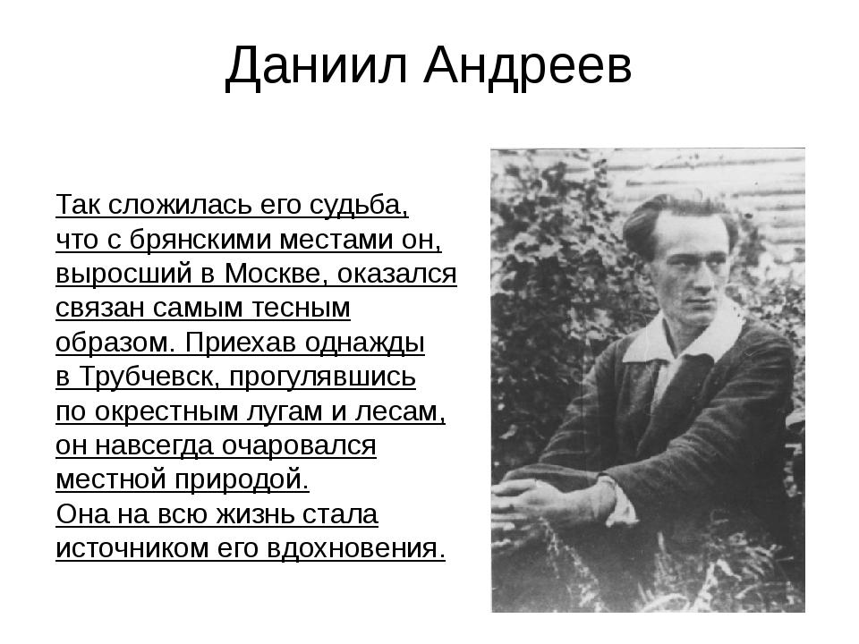 Даниил Андреев Таксложилась егосудьба, чтосбрянскими местами он, выросший...