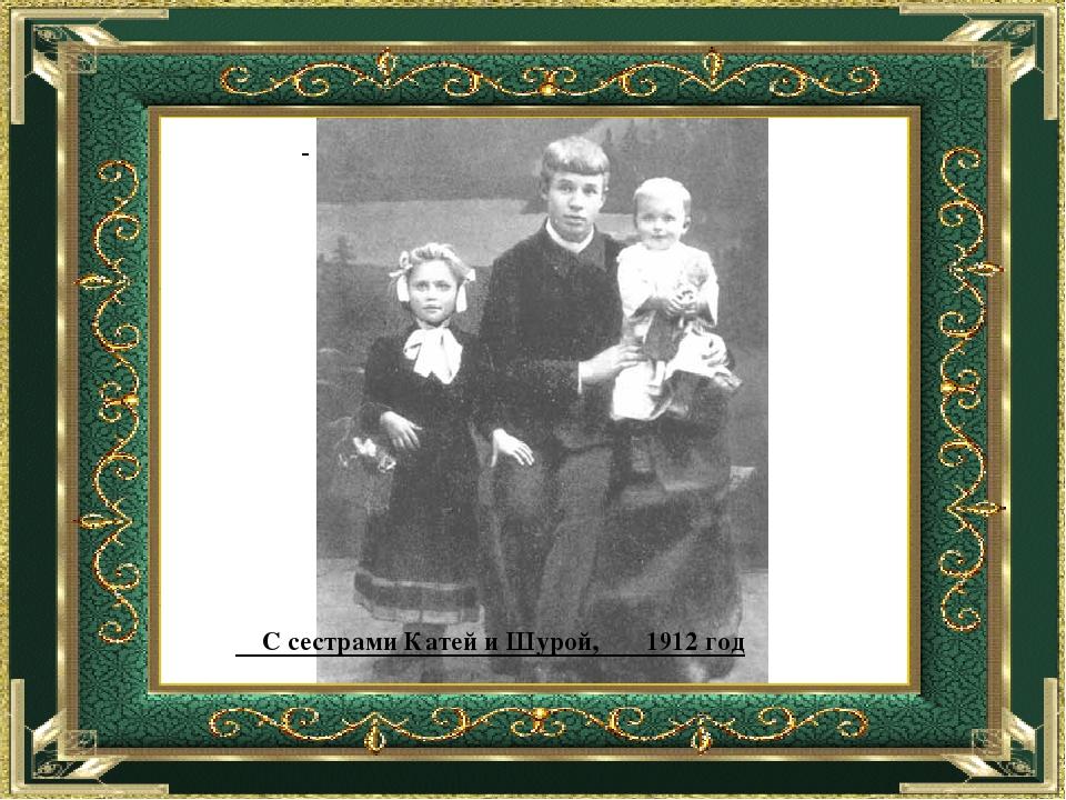 С сестрами Катей и Шурой, 1912 год