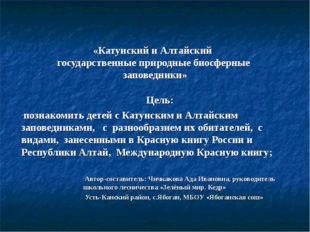 «Катунский и Алтайский государственные природные биосферные заповедники» Цель