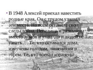 В 1948 Алексей приехал навестить родные края. Он с трудом узнавал эти места.