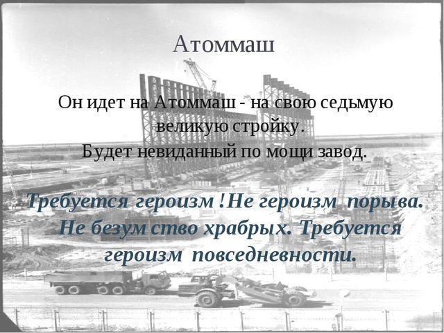 Он идет на Атоммаш - на свою седьмую великую стройку. Он идет на Атоммаш - н...