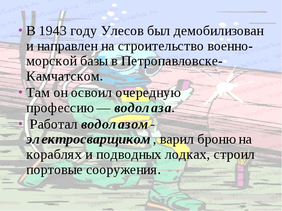 В1943 годуУлесов был демобилизован и направлен на строительство в...