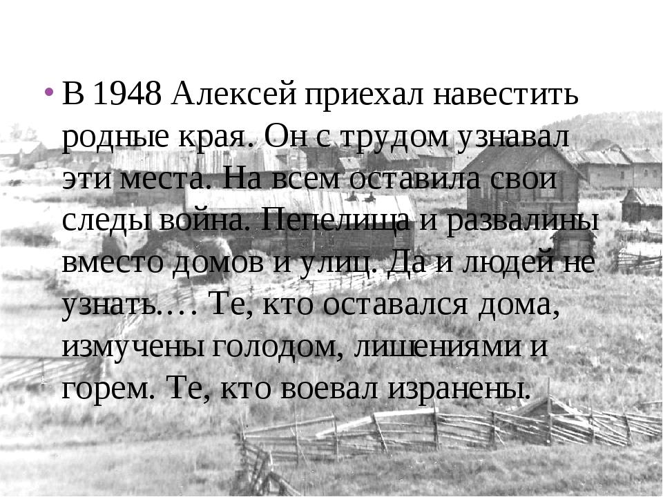 В 1948 Алексей приехал навестить родные края. Он с трудом узнавал эти места....