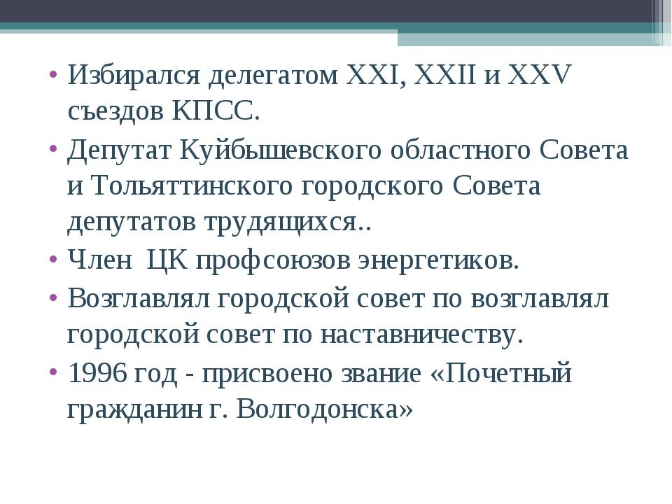 Избирался делегатом XXI, XXII и XXV съездов КПСС. Избирался делегатом XXI, X...