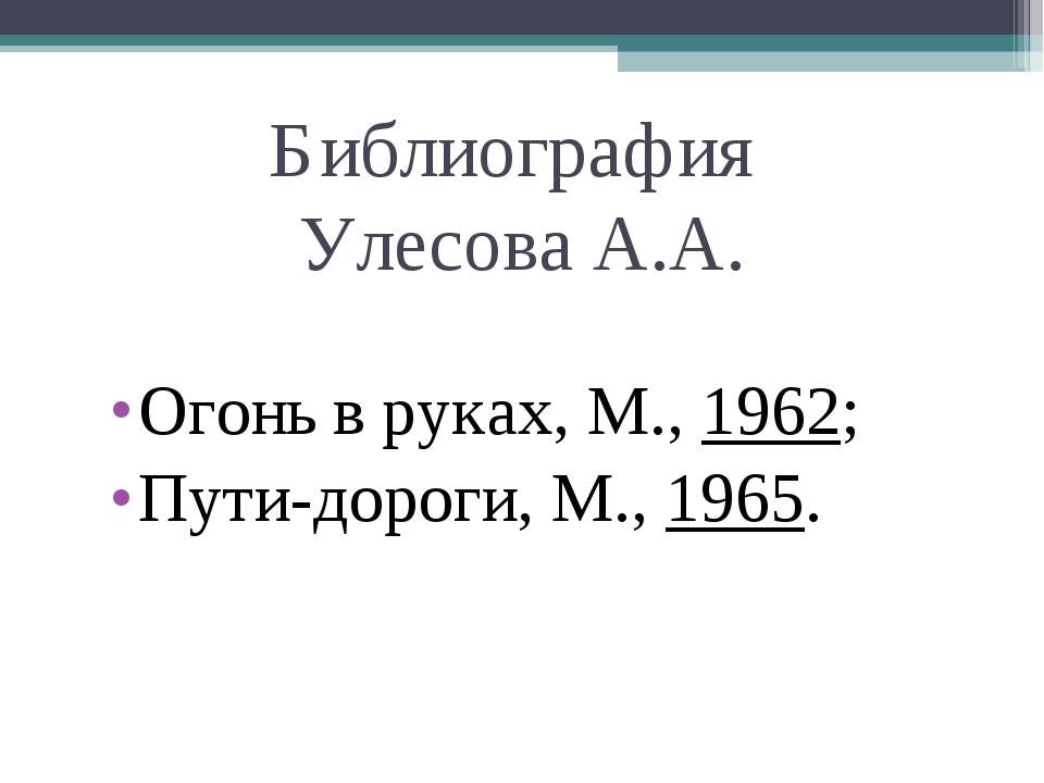 Огонь в руках, М.,1962; Огонь в руках, М.,1962; Пути-дороги, М....