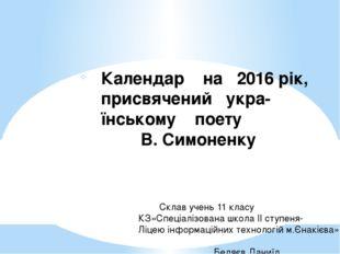 Календар на 2016 рік, присвячений укра- їнському поету В. Симоненку Склав уче