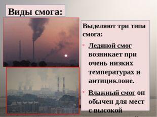 Виды смога: Выделяют три типа смога: Ледяной смог возникает при очень низки