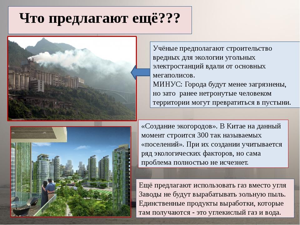 Что предлагают ещё??? Учёные предполагают строительство вредных для экологии...
