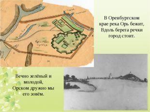 В Оренбургском крае река Орь бежит, Вдоль берега речки город стоит. Вечно зел