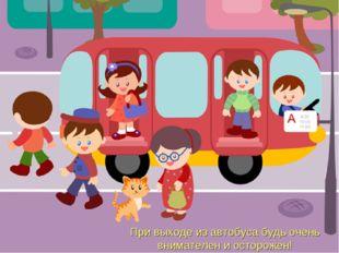При выходе из автобуса будь очень внимателен и осторожен!