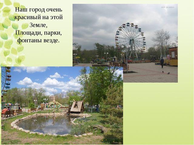 Наш город очень красивый на этой Земле, Площади, парки, фонтаны везде.