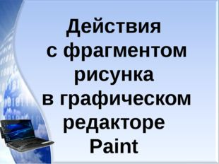Действия с фрагментом рисунка в графическом редакторе Paint