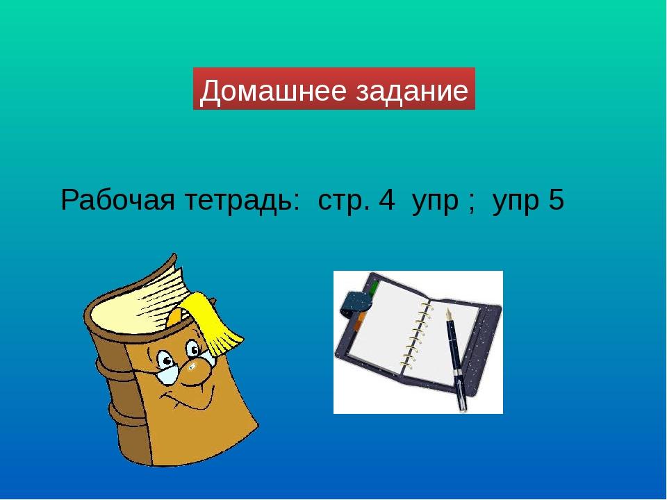 Домашнее задание Рабочая тетрадь: стр. 4 упр ; упр 5