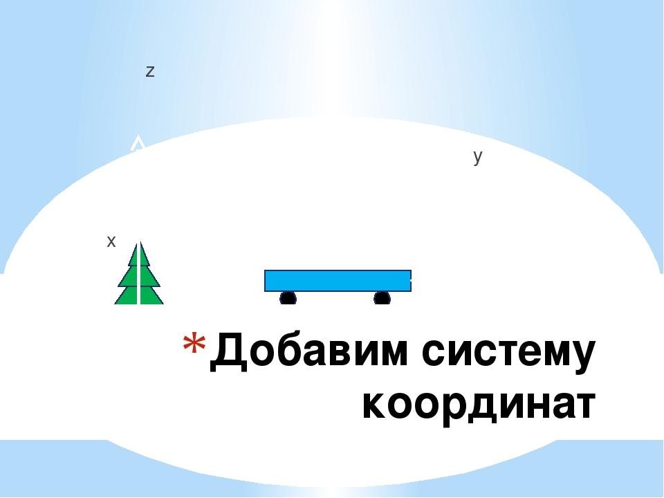 Добавим систему координат z y x