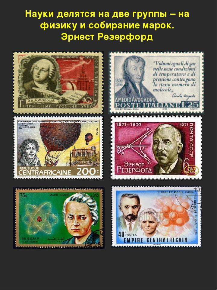 Науки делятся на две группы – на физику и собирание марок. Эрнест Резерфорд