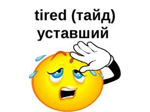 tired (тайд) уставший