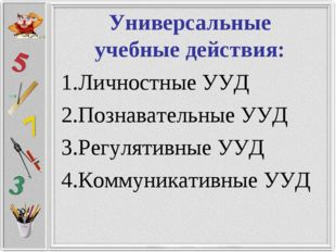 Универсальные учебные действия: 1.Личностные УУД 2.Познавательные УУД 3.Регу