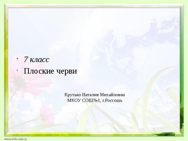 Крутько Наталия Михайловна МКОУ СОШ№1, г.Россошь 7 класс Плоские черви