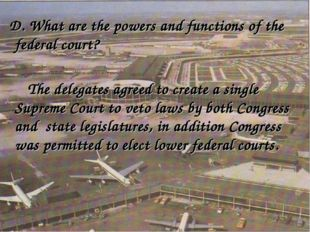 D. What are the powers and functions of the federal court? The delegates agr