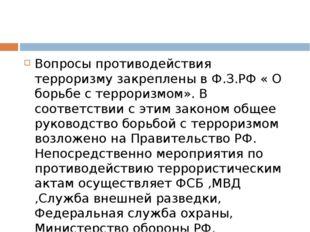 Вопросы противодействия терроризму закреплены в Ф.З.РФ « О борьбе с террориз