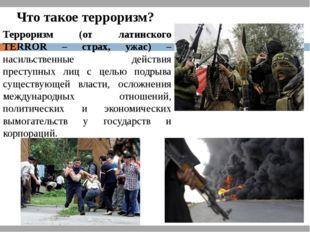 Терроризм (от латинского TERROR – страх, ужас) – насильственные действия прес