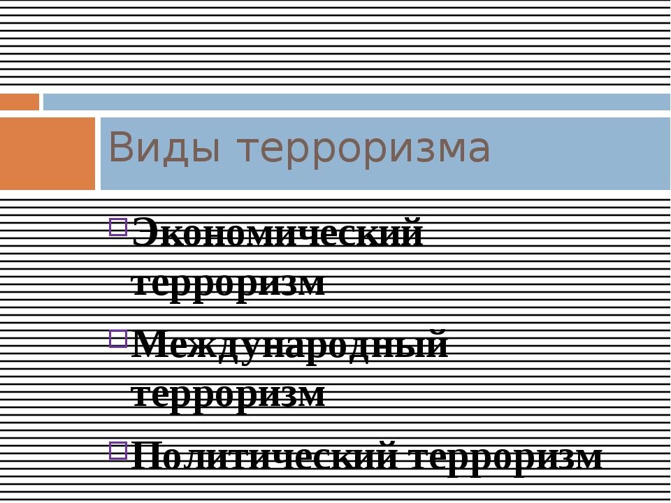 Экономический терроризм Международный терроризм Политический терроризм Кримин...