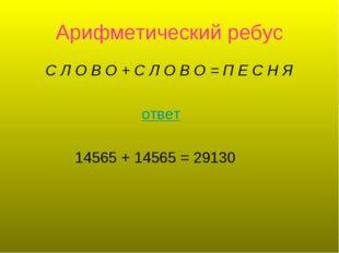 Арифметический ребус С Л О В О +С Л О В О =П Е С Н Я ответ 14565 + 14565 =