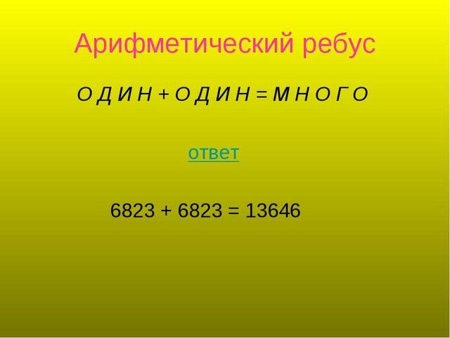 Арифметический ребус О Д И Н+О Д И Н =М Н О Г О ответ 6823 + 6823 = 13646