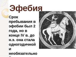 Эфебия Срок пребывания в эфебии был 2 года, но в конце IV в. до н.э. она стал