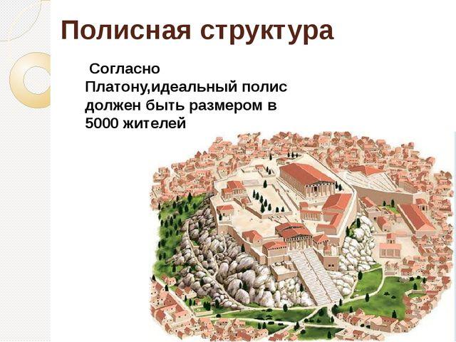 Полисная структура Согласно Платону,идеальный полис должен быть размером в 5...