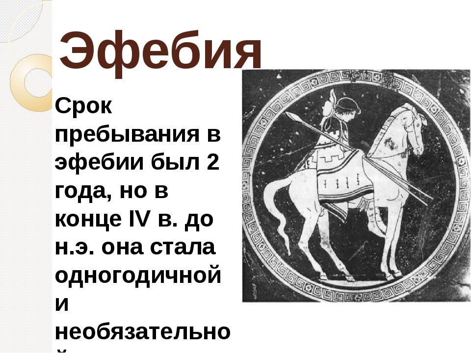 Эфебия Срок пребывания в эфебии был 2 года, но в конце IV в. до н.э. она стал...