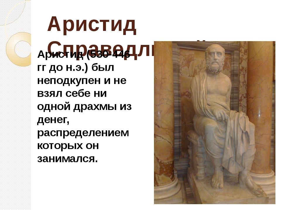Аристид Справедливый Аристид (530-446 гг до н.э.) был неподкупен и не взял се...