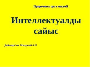 Интеллектуалды сайыс Приреченск орта мектебі Дайындаған: Молдатай А.Н