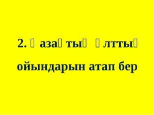 2. Қазақтың ұлттық ойындарын атап бер