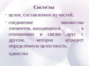 Систе́ма целое, составленное из частей; соединение множества элементов,нахо