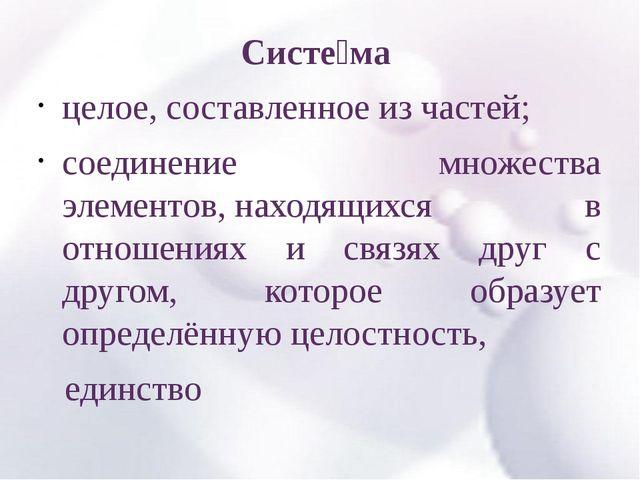 Систе́ма целое, составленное из частей; соединение множества элементов,нахо...