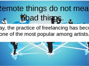 Remote things do not mean bad things. Today, the practice of freelancing has